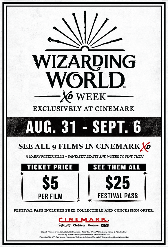 Wizarding World XD Week Exclusively at Cinemark. August 31st - September 6th. See all 9 films in Cinemark XD. 8 Harry Potter Films + Fantastic Beasts and Where to Find Them. Ticket Price is $5 per film; See them all for $25 festival pass. Festival pass includes free collectibles and concession offer.