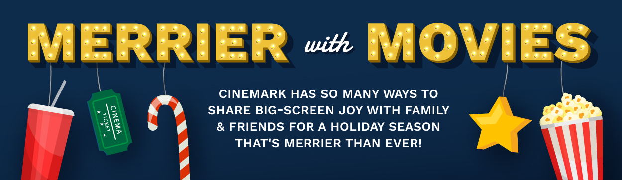 Merrier with Movies! Cinemark has so many ways to share big-screen joy with family & friends for a holiday season that's merrier than ever!